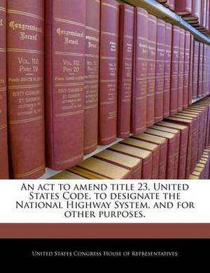 An ACT to Amend Title 23, United States Code, to Designate the National Highway System, and for Other Purposes.