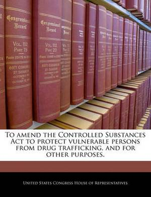 To Amend the Controlled Substances ACT to Protect Vulnerable Persons from Drug Trafficking, and for Other Purposes.