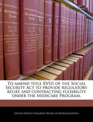 To Amend Title XVIII of the Social Security ACT to Provide Regulatory Relief and Contracting Flexibility Under the Medicare Program.