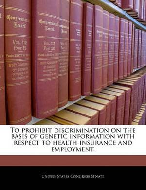 To Prohibit Discrimination on the Basis of Genetic Information with Respect to Health Insurance and Employment.