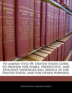 To Amend Title 49, United States Code, to Provide for Stable, Productive, and Efficient Passenger Rail Service in the United States, and for Other Purposes.