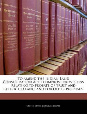 To Amend the Indian Land Consolidation ACT to Improve Provisions Relating to Probate of Trust and Restricted Land, and for Other Purposes.