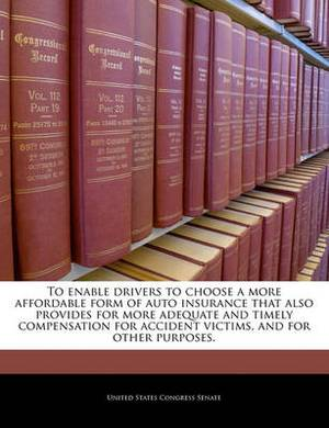To Enable Drivers to Choose a More Affordable Form of Auto Insurance That Also Provides for More Adequate and Timely Compensation for Accident Victims, and for Other Purposes.