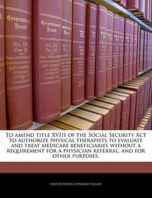 To Amend Title XVIII of the Social Security ACT to Authorize Physical Therapists to Evaluate and Treat Medicare Beneficiaries Without a Requirement for a Physician Referral, and for Other Purposes.