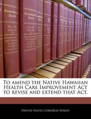 To Amend the Native Hawaiian Health Care Improvement ACT to Revise and Extend That Act.