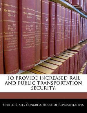 To Provide Increased Rail and Public Transportation Security.