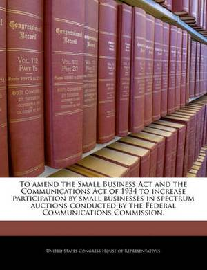 To Amend the Small Business ACT and the Communications Act of 1934 to Increase Participation by Small Businesses in Spectrum Auctions Conducted by the Federal Communications Commission.