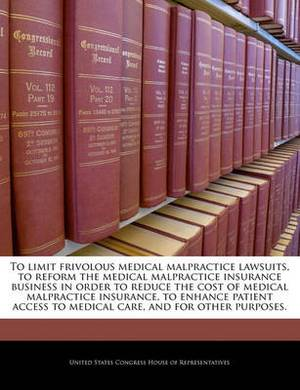 To Limit Frivolous Medical Malpractice Lawsuits, to Reform the Medical Malpractice Insurance Business in Order to Reduce the Cost of Medical Malpractice Insurance, to Enhance Patient Access to Medical Care, and for Other Purposes.