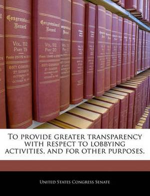 To Provide Greater Transparency with Respect to Lobbying Activities, and for Other Purposes.
