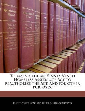 To Amend the McKinney Vento Homeless Assistance ACT to Reauthorize the ACT, and for Other Purposes.