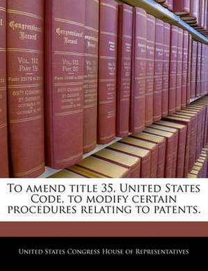 To Amend Title 35, United States Code, to Modify Certain Procedures Relating to Patents.