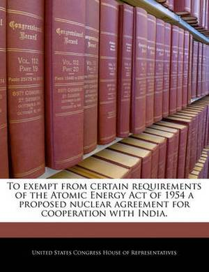 To Exempt from Certain Requirements of the Atomic Energy Act of 1954 a Proposed Nuclear Agreement for Cooperation with India.