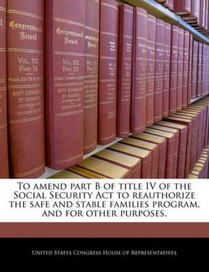 To Amend Part B of Title IV of the Social Security ACT to Reauthorize the Safe and Stable Families Program, and for Other Purposes.