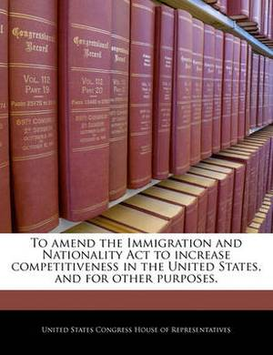 To Amend the Immigration and Nationality ACT to Increase Competitiveness in the United States, and for Other Purposes.