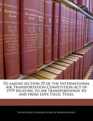 To Amend Section 29 of the International Air Transportation Competition Act of 1979 Relating to Air Transportation to and from Love Field, Texas.