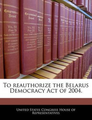 To Reauthorize the Belarus Democracy Act of 2004.