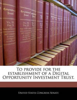 To Provide for the Establishment of a Digital Opportunity Investment Trust.