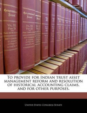 To Provide for Indian Trust Asset Management Reform and Resolution of Historical Accounting Claims, and for Other Purposes.
