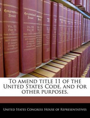 To Amend Title 11 of the United States Code, and for Other Purposes.