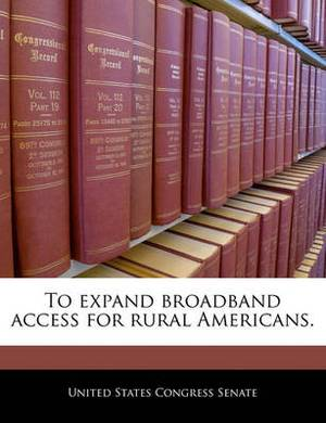 To Expand Broadband Access for Rural Americans.