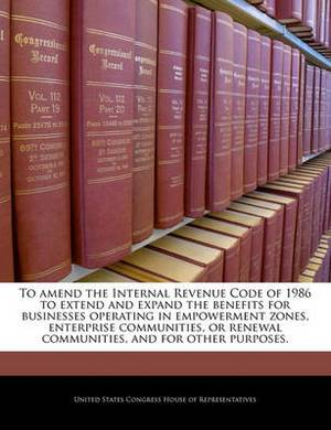 To Amend the Internal Revenue Code of 1986 to Extend and Expand the Benefits for Businesses Operating in Empowerment Zones, Enterprise Communities, or Renewal Communities, and for Other Purposes.