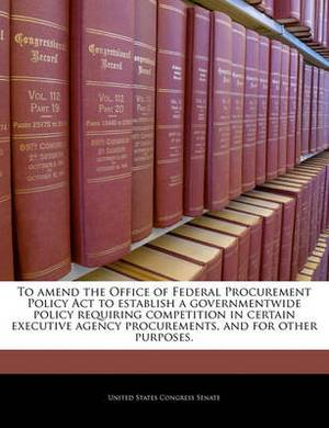 To Amend the Office of Federal Procurement Policy ACT to Establish a Governmentwide Policy Requiring Competition in Certain Executive Agency Procurements, and for Other Purposes.