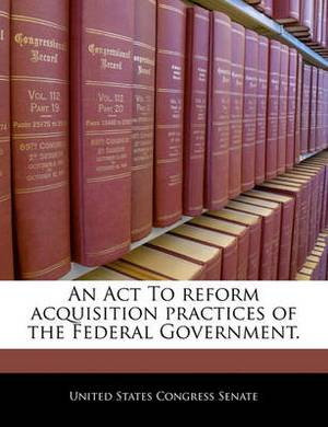 An ACT to Reform Acquisition Practices of the Federal Government.
