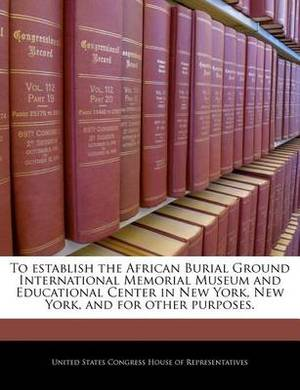 To Establish the African Burial Ground International Memorial Museum and Educational Center in New York, New York, and for Other Purposes.