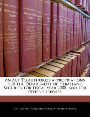 An ACT to Authorize Appropriations for the Department of Homeland Security for Fiscal Year 2008, and for Other Purposes.