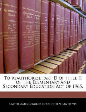 To Reauthorize Part D of Title II of the Elementary and Secondary Education Act of 1965.