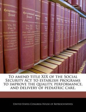 To Amend Title XIX of the Social Security ACT to Establish Programs to Improve the Quality, Performance, and Delivery of Pediatric Care.
