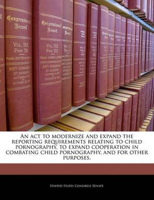 An ACT to Modernize and Expand the Reporting Requirements Relating to Child Pornography, to Expand Cooperation in Combating Child Pornography, and for Other Purposes.