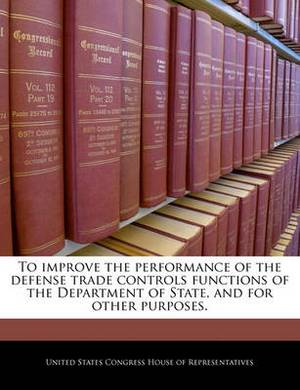 To Improve the Performance of the Defense Trade Controls Functions of the Department of State, and for Other Purposes.