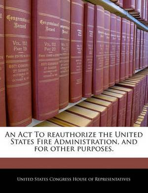 An ACT to Reauthorize the United States Fire Administration, and for Other Purposes.
