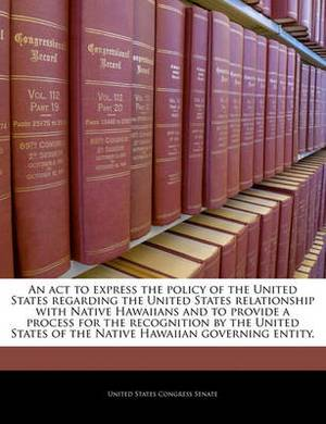 An ACT to Express the Policy of the United States Regarding the United States Relationship with Native Hawaiians and to Provide a Process for the Recognition by the United States of the Native Hawaiian Governing Entity.