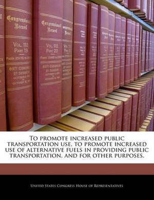 To Promote Increased Public Transportation Use, to Promote Increased Use of Alternative Fuels in Providing Public Transportation, and for Other Purposes.