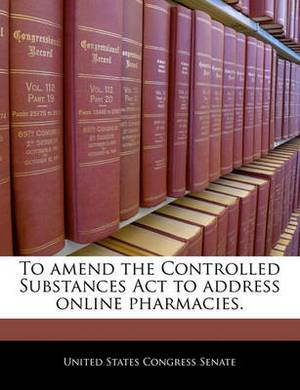 To Amend the Controlled Substances ACT to Address Online Pharmacies.