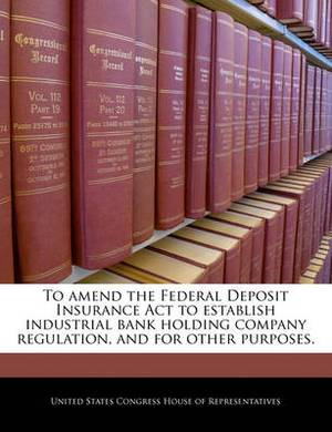 To Amend the Federal Deposit Insurance ACT to Establish Industrial Bank Holding Company Regulation, and for Other Purposes.