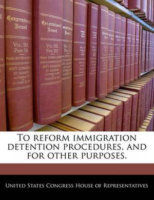 To Reform Immigration Detention Procedures, and for Other Purposes.