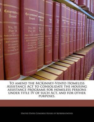 To Amend the McKinney-Vento Homeless Assistance ACT to Consolidate the Housing Assistance Programs for Homeless Persons Under Title IV of Such ACT, and for Other Purposes.