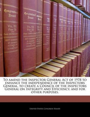 To Amend the Inspector General Act of 1978 to Enhance the Independence of the Inspectors General, to Create a Council of the Inspectors General on Integrity and Efficiency, and for Other Purposes.
