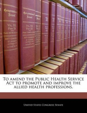 To Amend the Public Health Service ACT to Promote and Improve the Allied Health Professions.