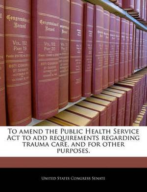 To Amend the Public Health Service ACT to Add Requirements Regarding Trauma Care, and for Other Purposes.