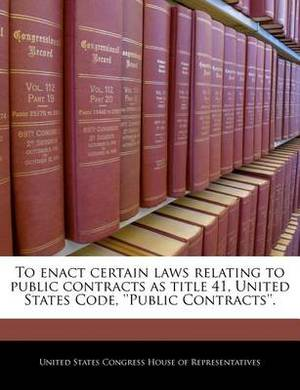 To Enact Certain Laws Relating to Public Contracts as Title 41, United States Code, ''Public Contracts''.