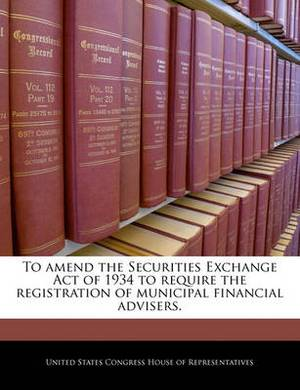 To Amend the Securities Exchange Act of 1934 to Require the Registration of Municipal Financial Advisers.