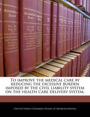 To Improve the Medical Care by Reducing the Excessive Burden Imposed by the Civil Liability System on the Health Care Delivery System.