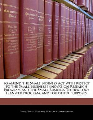 To Amend the Small Business ACT with Respect to the Small Business Innovation Research Program and the Small Business Technology Transfer Program, and for Other Purposes.