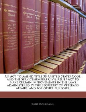 An ACT to Amend Title 38, United States Code, and the Servicemembers Civil Relief ACT to Make Certain Improvements in the Laws Administered by the Secretary of Veterans Affairs, and for Other Purposes.