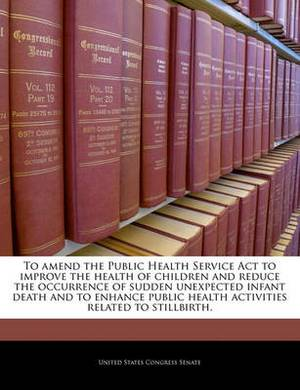 To Amend the Public Health Service ACT to Improve the Health of Children and Reduce the Occurrence of Sudden Unexpected Infant Death and to Enhance Public Health Activities Related to Stillbirth.