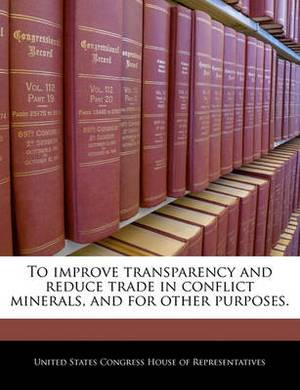 To Improve Transparency and Reduce Trade in Conflict Minerals, and for Other Purposes.